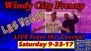 LIVE from VEGAS!! SATURDAY 9-23-17 -Cosmopolitan Casino-WINDY CITY FRENZY!! DON'T MISS THE PARTY!!!