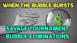 When The Bubble Bursts - Savage Tournament Bubble Eliminations